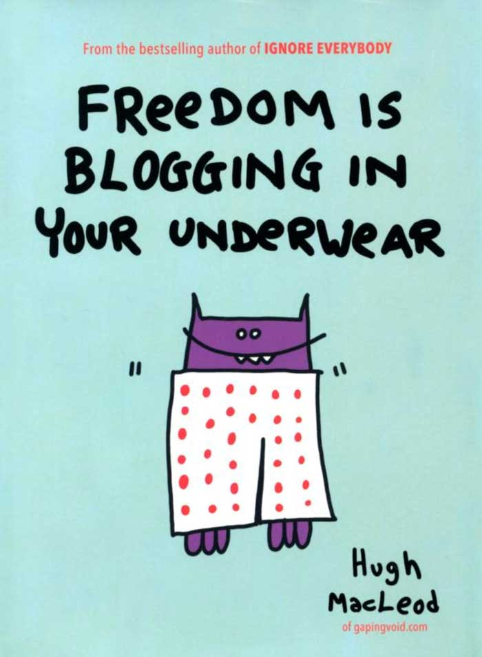 MacLeod, Hugh. Freedom Is Blogging in Your Underwear. New York: Portfolio, 2012. Print.